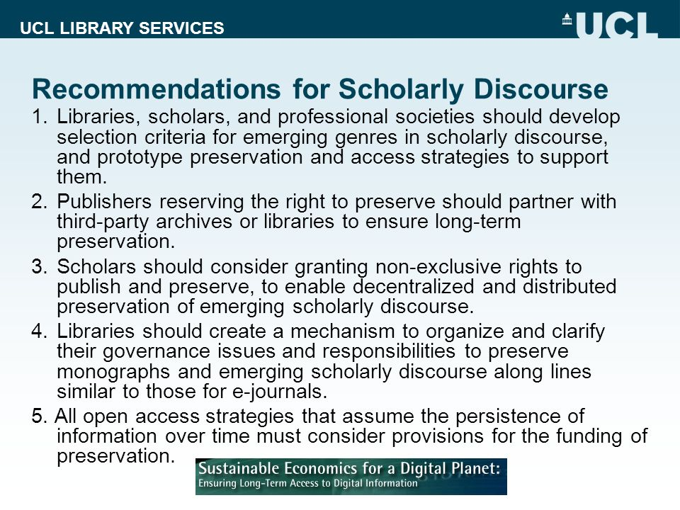 UCL LIBRARY SERVICES Recommendations for Scholarly Discourse 1.Libraries, scholars, and professional societies should develop selection criteria for emerging genres in scholarly discourse, and prototype preservation and access strategies to support them.