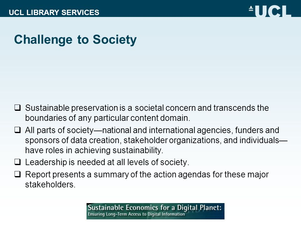UCL LIBRARY SERVICES Challenge to Society Sustainable preservation is a societal concern and transcends the boundaries of any particular content domain.