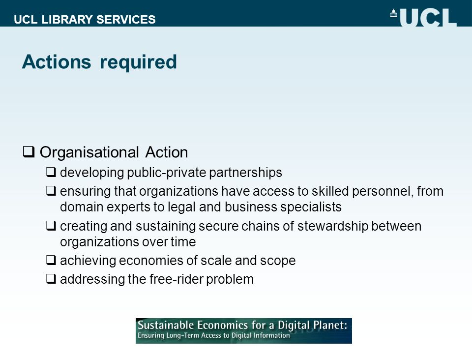 UCL LIBRARY SERVICES Actions required Organisational Action developing public-private partnerships ensuring that organizations have access to skilled personnel, from domain experts to legal and business specialists creating and sustaining secure chains of stewardship between organizations over time achieving economies of scale and scope addressing the free-rider problem