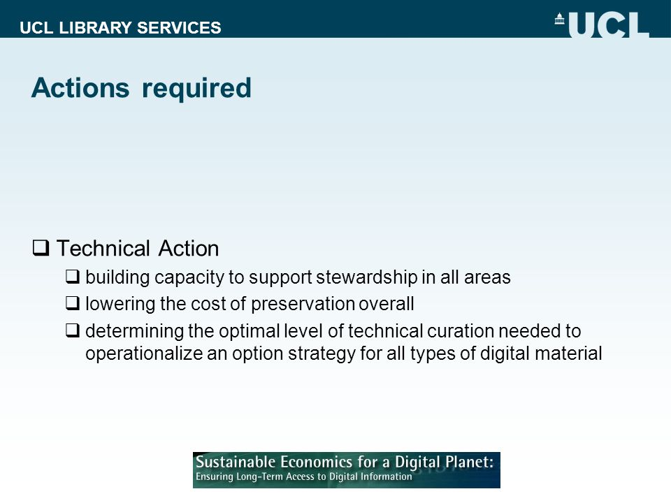 UCL LIBRARY SERVICES Actions required Technical Action building capacity to support stewardship in all areas lowering the cost of preservation overall determining the optimal level of technical curation needed to operationalize an option strategy for all types of digital material