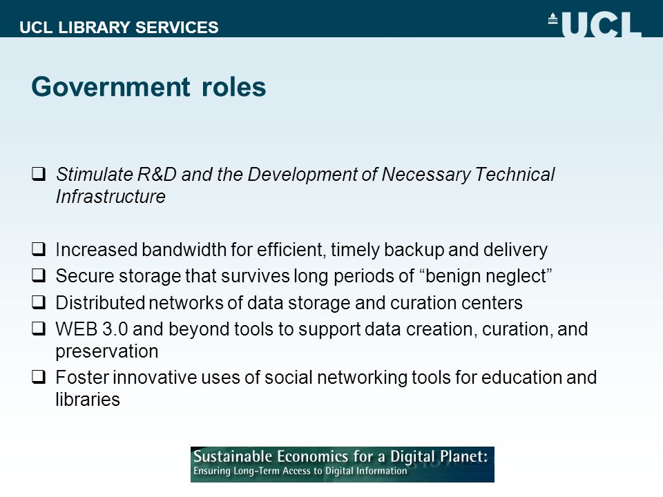 UCL LIBRARY SERVICES Government roles Stimulate R&D and the Development of Necessary Technical Infrastructure Increased bandwidth for efficient, timely backup and delivery Secure storage that survives long periods of benign neglect Distributed networks of data storage and curation centers WEB 3.0 and beyond tools to support data creation, curation, and preservation Foster innovative uses of social networking tools for education and libraries