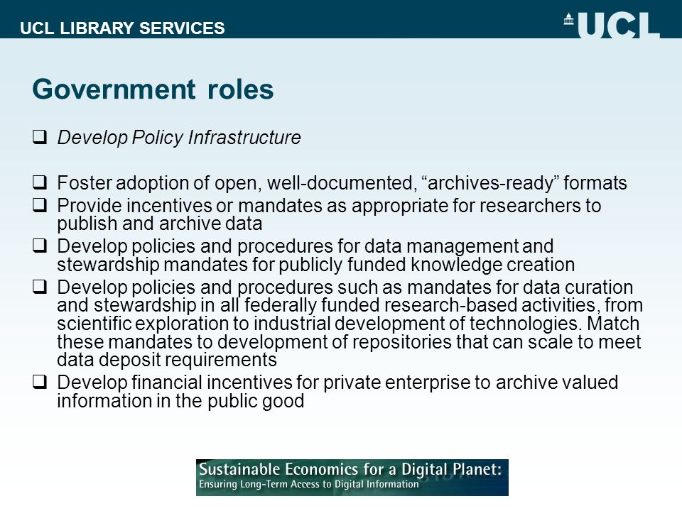 UCL LIBRARY SERVICES Government roles Develop Policy Infrastructure Foster adoption of open, well-documented, archives-ready formats Provide incentives or mandates as appropriate for researchers to publish and archive data Develop policies and procedures for data management and stewardship mandates for publicly funded knowledge creation Develop policies and procedures such as mandates for data curation and stewardship in all federally funded research-based activities, from scientific exploration to industrial development of technologies.