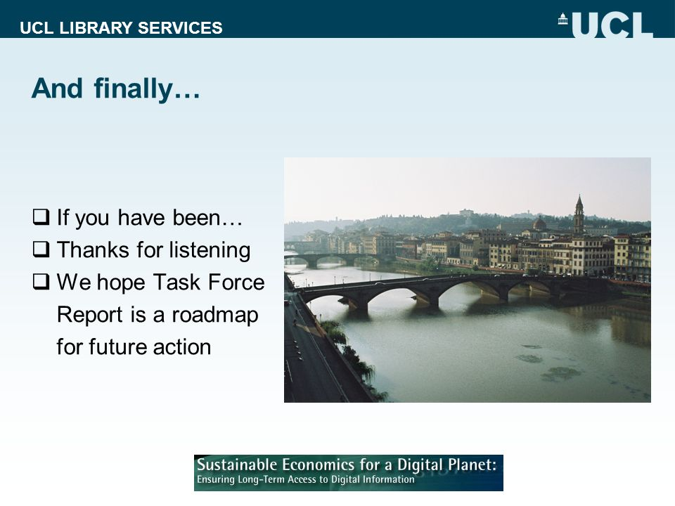 UCL LIBRARY SERVICES And finally… If you have been… Thanks for listening We hope Task Force Report is a roadmap for future action