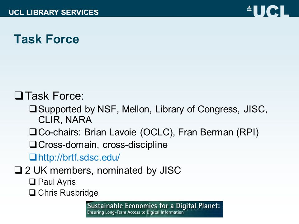 UCL LIBRARY SERVICES Task Force Task Force: Supported by NSF, Mellon, Library of Congress, JISC, CLIR, NARA Co-chairs: Brian Lavoie (OCLC), Fran Berma