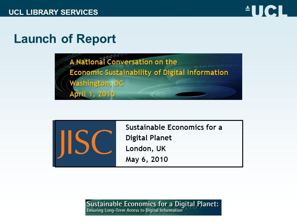 UCL LIBRARY SERVICES Launch of Report A National Conversation on the Economic Sustainability of Digital Information Washington, DC April 1, 2010 Sustainable Economics for a Digital Planet London, UK May 6, 2010