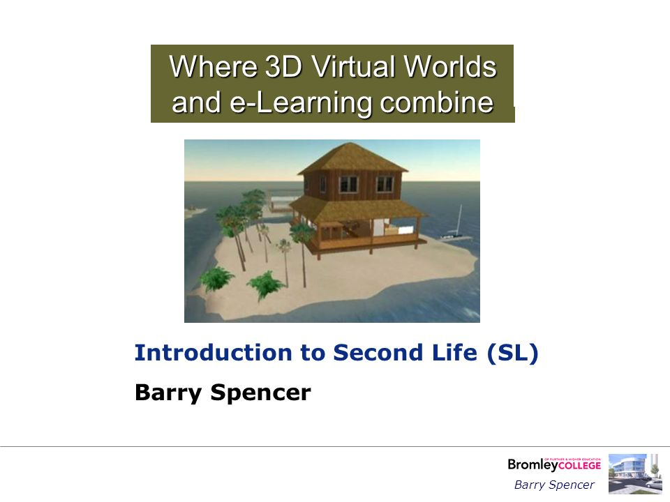 Barry Spencer Where 3D Virtual Worlds and e-Learning combine Introduction to Second Life (SL) Barry Spencer