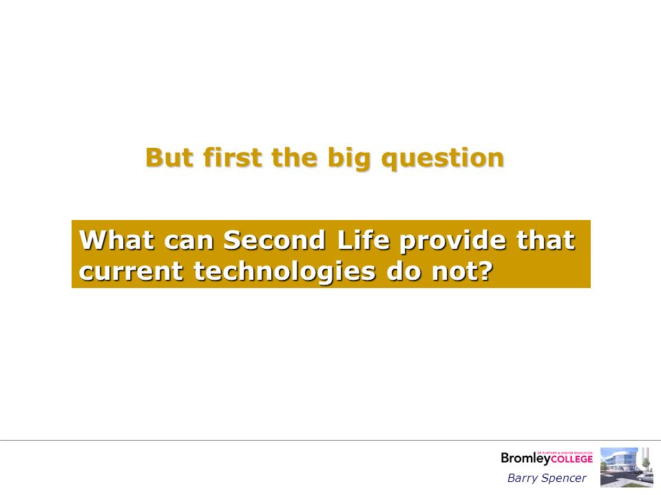 Barry Spencer But first the big question What can Second Life provide that current technologies do not