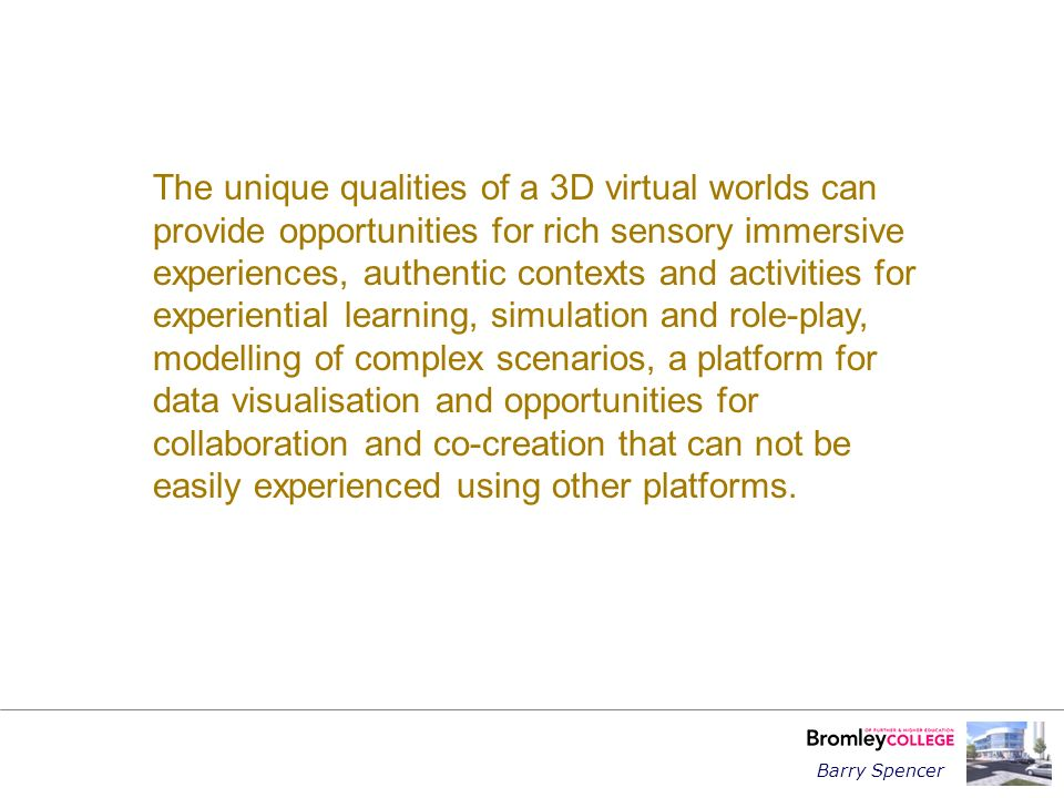 Barry Spencer The unique qualities of a 3D virtual worlds can provide opportunities for rich sensory immersive experiences, authentic contexts and activities for experiential learning, simulation and role-play, modelling of complex scenarios, a platform for data visualisation and opportunities for collaboration and co-creation that can not be easily experienced using other platforms.