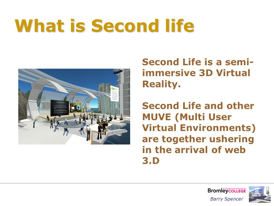 What is Second life Second Life is a semi- immersive 3D Virtual Reality.