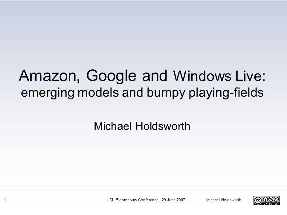 UCL Bloomsbury Conference 29 June 2007 Michael Holdsworth 1 Amazon, Google and Windows Live: emerging models and bumpy playing-fields Michael Holdsworth