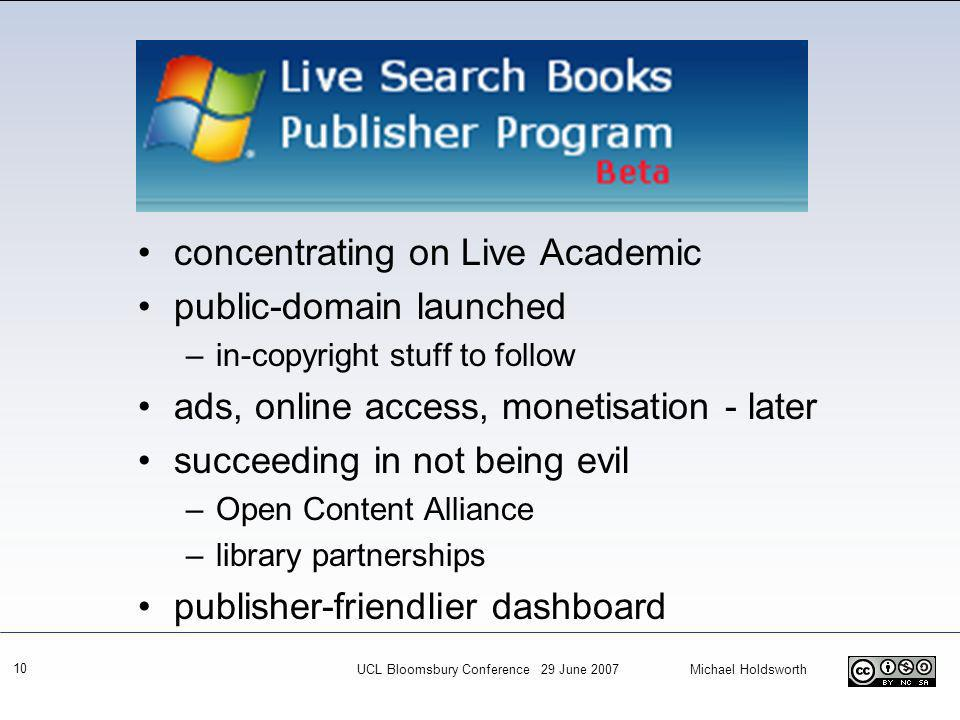 10 concentrating on Live Academic public-domain launched –in-copyright stuff to follow ads, online access, monetisation - later succeeding in not being evil –Open Content Alliance –library partnerships publisher-friendlier dashboard