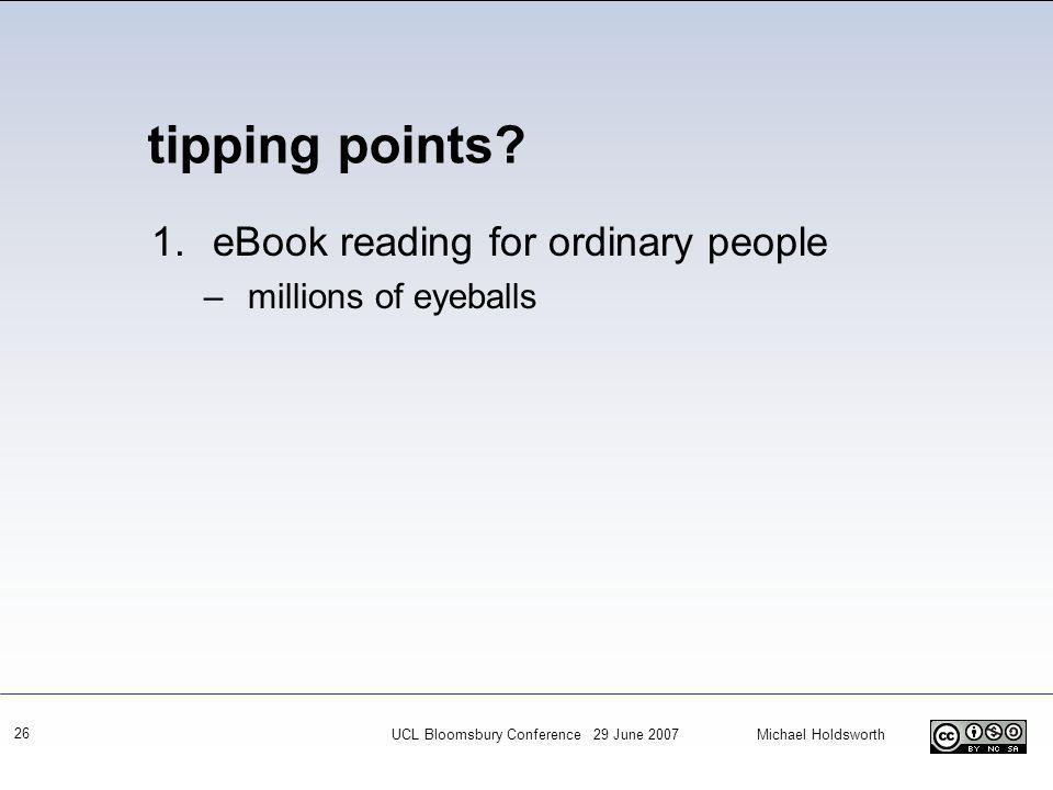 UCL Bloomsbury Conference 29 June 2007 Michael Holdsworth 26 1.eBook reading for ordinary people –millions of eyeballs tipping points
