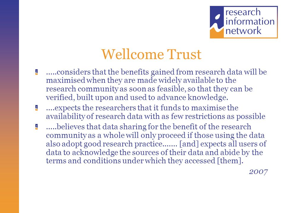 Wellcome Trust …..considers that the benefits gained from research data will be maximised when they are made widely available to the research community as soon as feasible, so that they can be verified, built upon and used to advance knowledge.