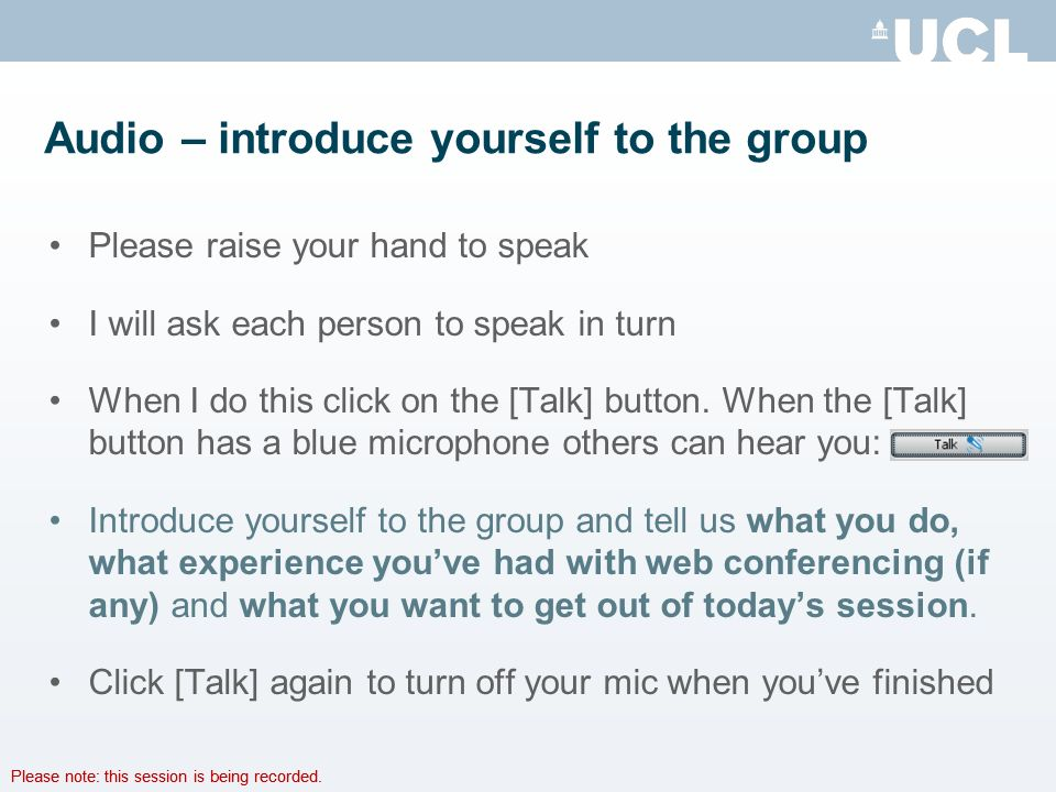 Please note: this session is being recorded. Audio – introduce yourself to the group Please raise your hand to speak I will ask each person to speak i