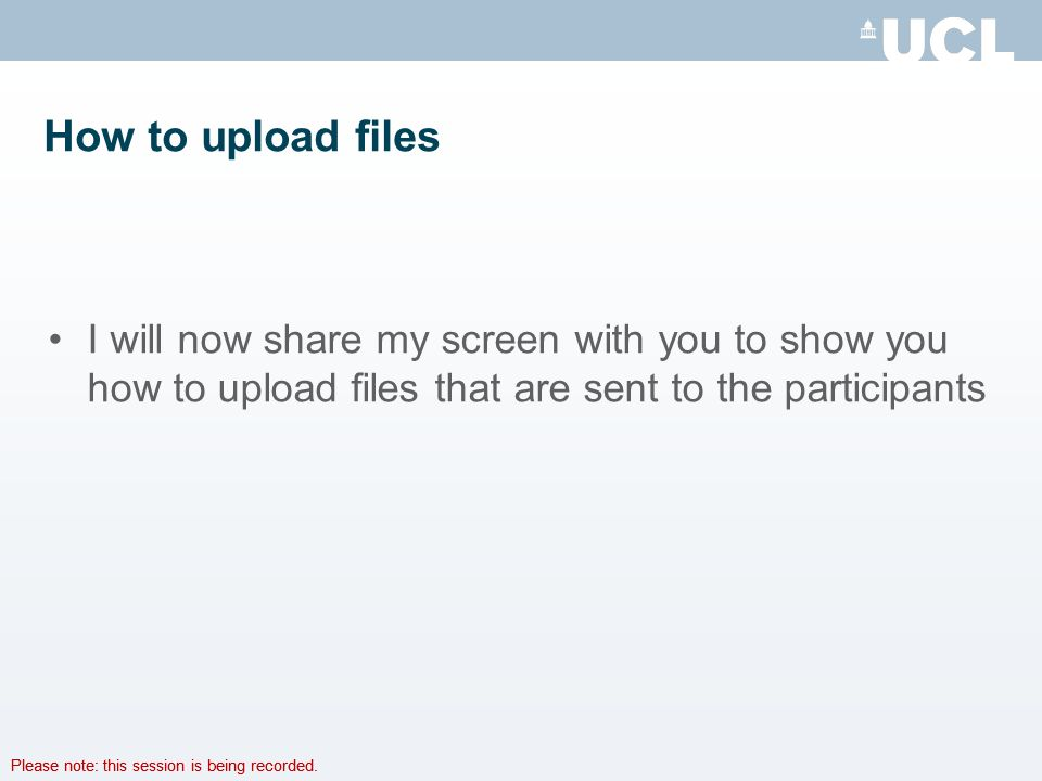Please note: this session is being recorded. How to upload files I will now share my screen with you to show you how to upload files that are sent to