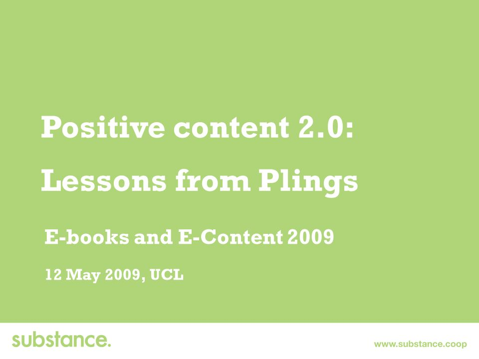 Positive content 2.0: Lessons from Plings E-books and E-Content 2009 12 May 2009, UCL