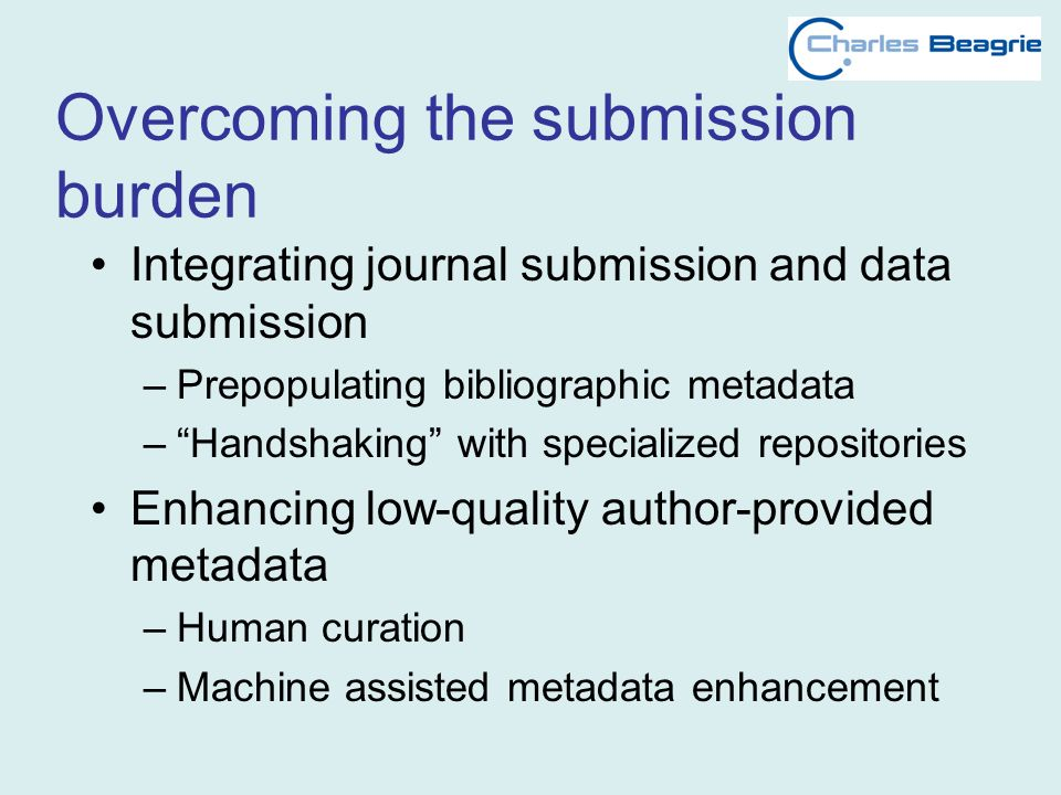 Overcoming the submission burden Integrating journal submission and data submission –Prepopulating bibliographic metadata –Handshaking with specialized repositories Enhancing low-quality author-provided metadata –Human curation –Machine assisted metadata enhancement