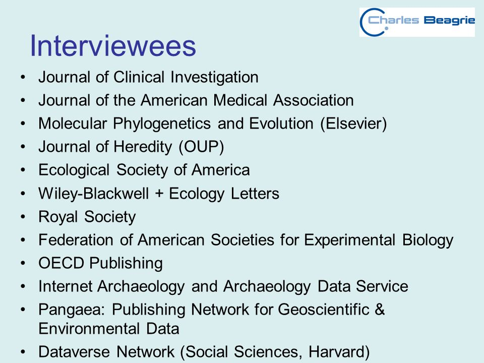 Interviewees Journal of Clinical Investigation Journal of the American Medical Association Molecular Phylogenetics and Evolution (Elsevier) Journal of Heredity (OUP) Ecological Society of America Wiley-Blackwell + Ecology Letters Royal Society Federation of American Societies for Experimental Biology OECD Publishing Internet Archaeology and Archaeology Data Service Pangaea: Publishing Network for Geoscientific & Environmental Data Dataverse Network (Social Sciences, Harvard)