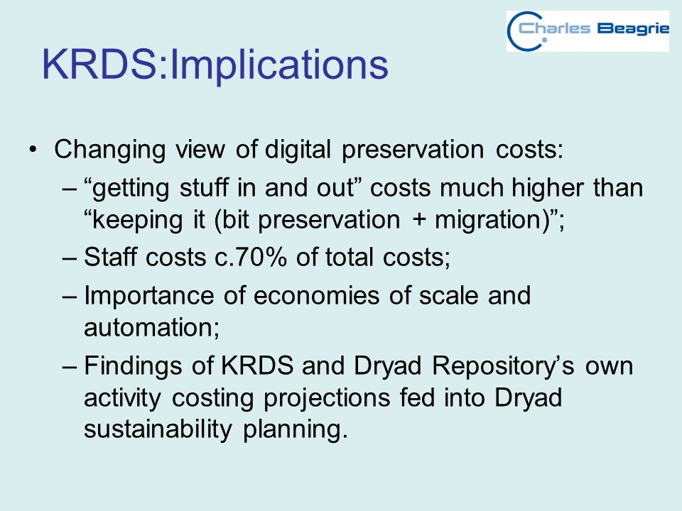 KRDS:Implications Changing view of digital preservation costs: –getting stuff in and out costs much higher than keeping it (bit preservation + migration); –Staff costs c.70% of total costs; –Importance of economies of scale and automation; –Findings of KRDS and Dryad Repositorys own activity costing projections fed into Dryad sustainability planning.