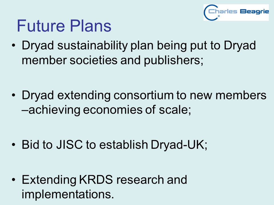 Future Plans Dryad sustainability plan being put to Dryad member societies and publishers; Dryad extending consortium to new members –achieving economies of scale; Bid to JISC to establish Dryad-UK; Extending KRDS research and implementations.
