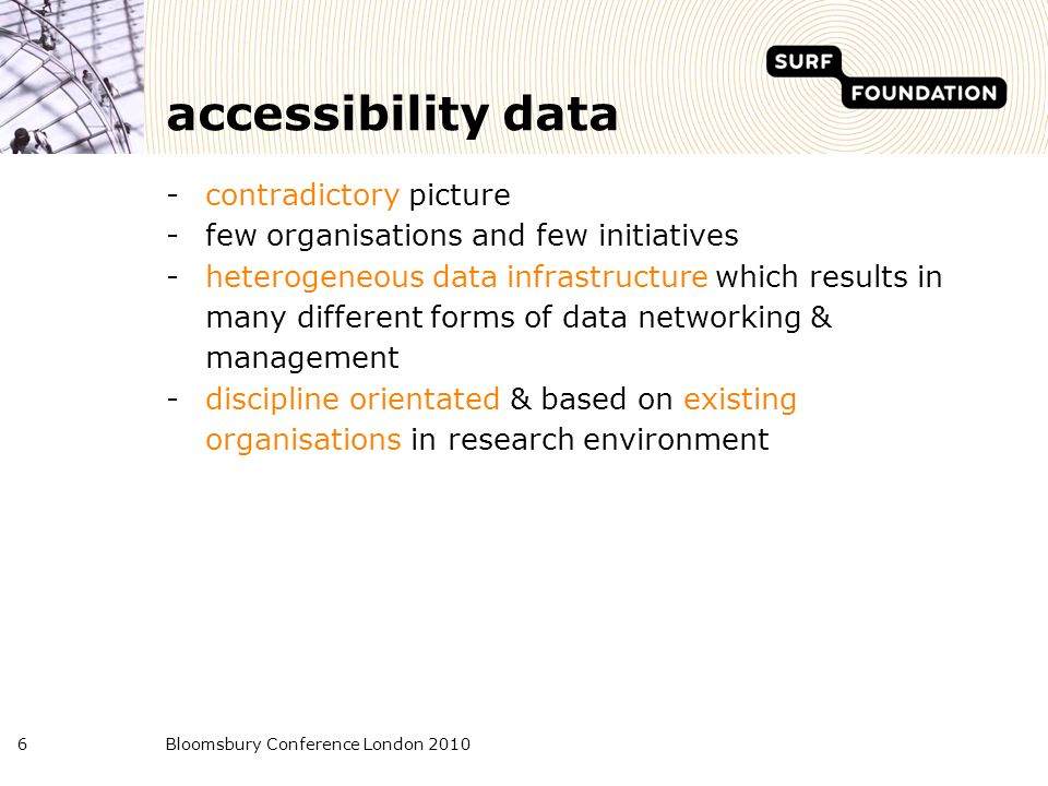 Bloomsbury Conference London 20106 accessibility data -contradictory picture -few organisations and few initiatives -heterogeneous data infrastructure which results in many different forms of data networking & management -discipline orientated & based on existing organisations in research environment