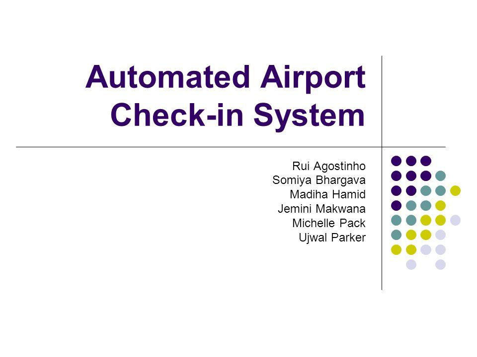 Automated Airport Check-in System Rui Agostinho Somiya Bhargava Madiha Hamid Jemini Makwana Michelle Pack Ujwal Parker