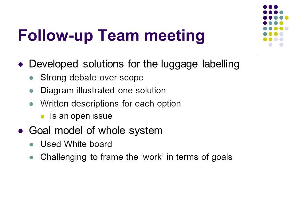 Follow-up Team meeting Developed solutions for the luggage labelling Strong debate over scope Diagram illustrated one solution Written descriptions for each option Is an open issue Goal model of whole system Used White board Challenging to frame the work in terms of goals