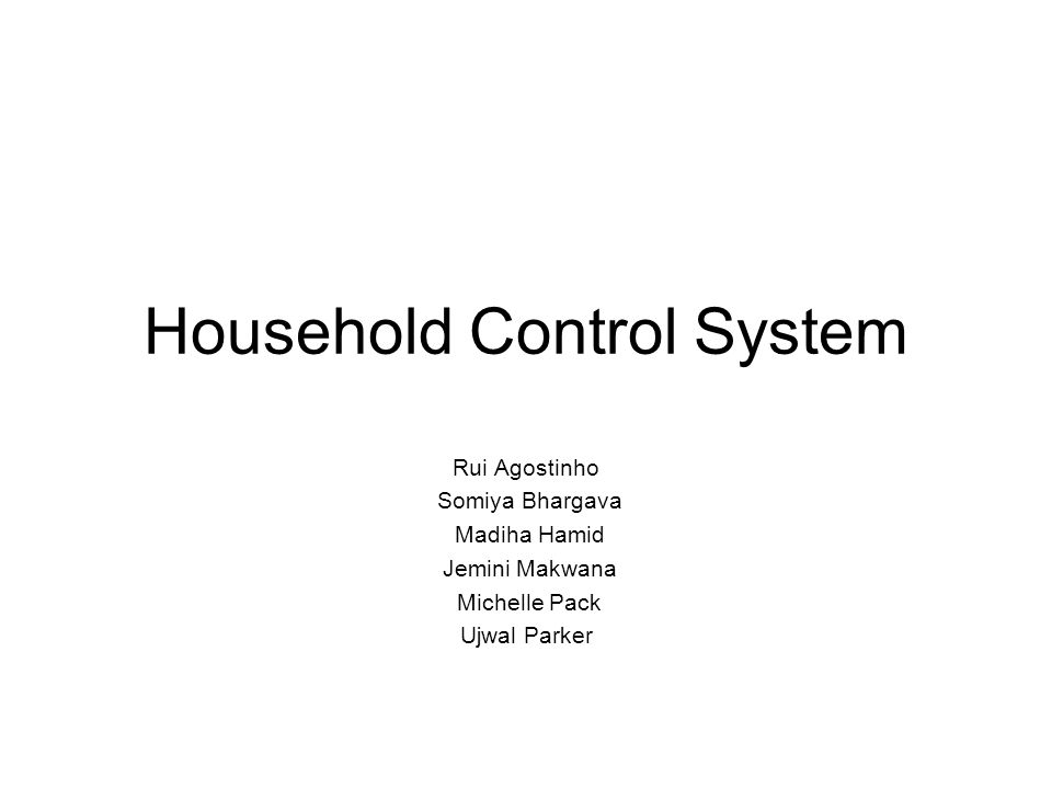 Household Control System Rui Agostinho Somiya Bhargava Madiha Hamid Jemini Makwana Michelle Pack Ujwal Parker