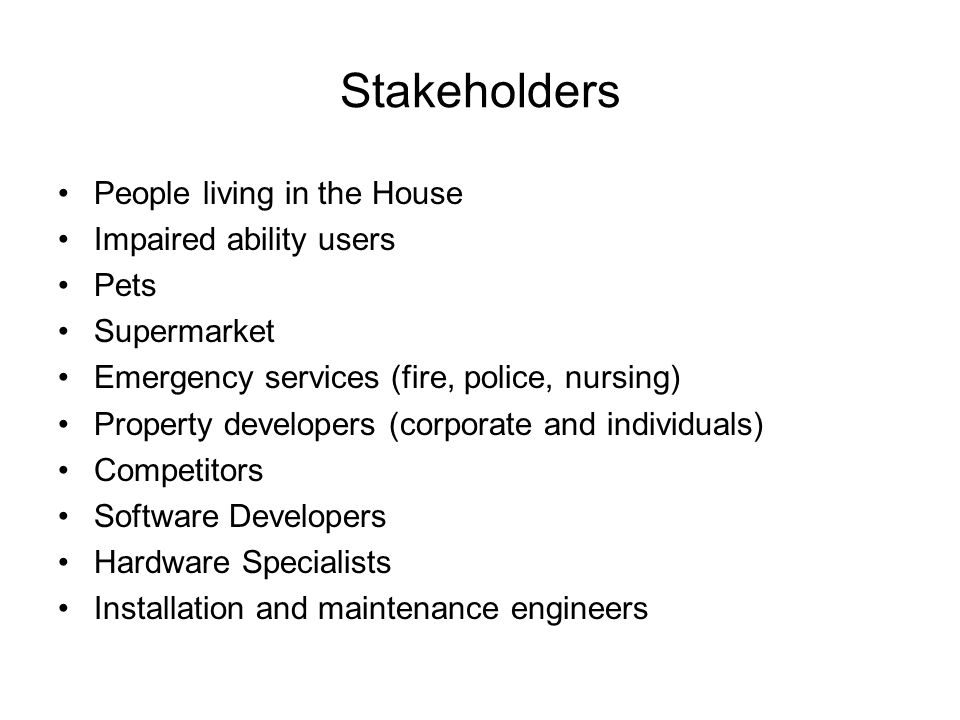Stakeholders People living in the House Impaired ability users Pets Supermarket Emergency services (fire, police, nursing) Property developers (corporate and individuals) Competitors Software Developers Hardware Specialists Installation and maintenance engineers