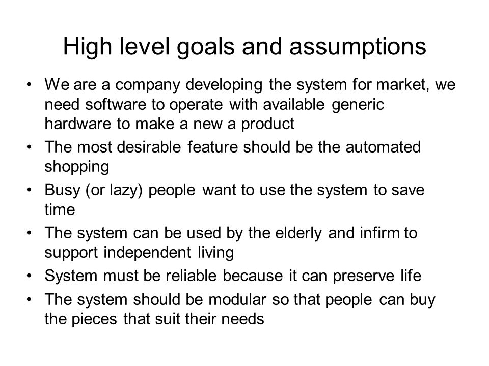 High level goals and assumptions We are a company developing the system for market, we need software to operate with available generic hardware to make a new a product The most desirable feature should be the automated shopping Busy (or lazy) people want to use the system to save time The system can be used by the elderly and infirm to support independent living System must be reliable because it can preserve life The system should be modular so that people can buy the pieces that suit their needs