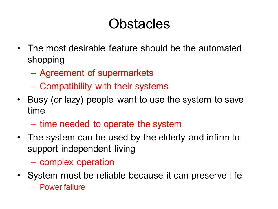 Obstacles The most desirable feature should be the automated shopping –Agreement of supermarkets –Compatibility with their systems Busy (or lazy) people want to use the system to save time –time needed to operate the system The system can be used by the elderly and infirm to support independent living –complex operation System must be reliable because it can preserve life –Power failure