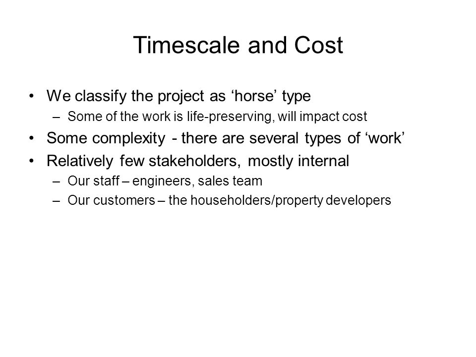 Timescale and Cost We classify the project as horse type –Some of the work is life-preserving, will impact cost Some complexity - there are several types of work Relatively few stakeholders, mostly internal –Our staff – engineers, sales team –Our customers – the householders/property developers