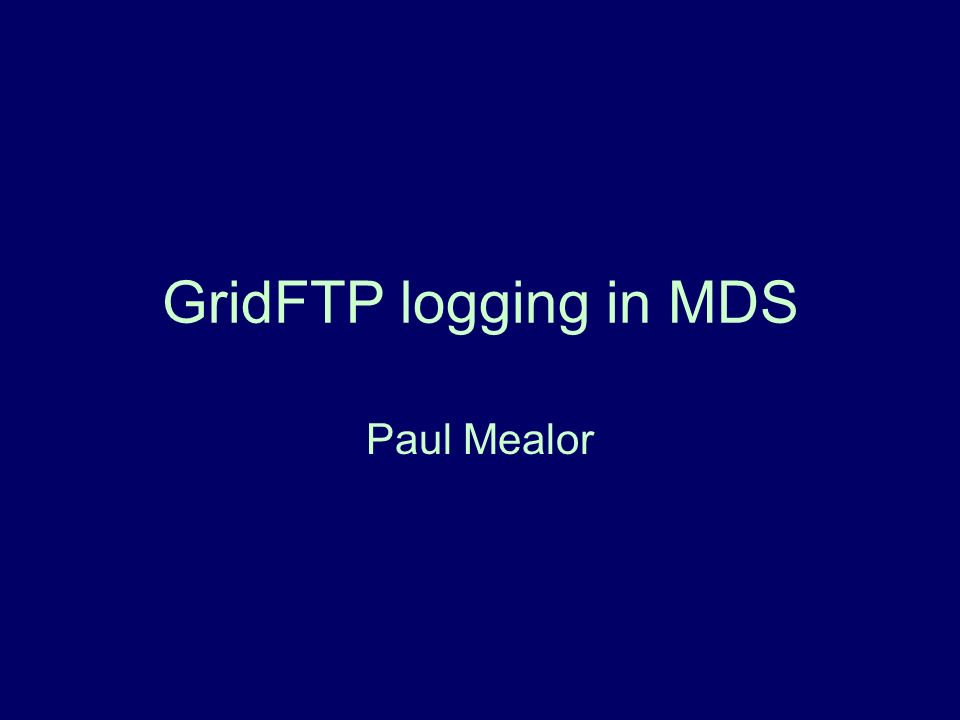 GridFTP logging in MDS Paul Mealor