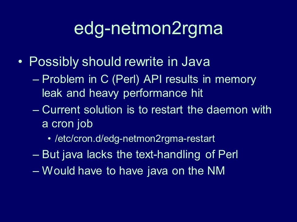 edg-netmon2rgma Possibly should rewrite in Java –Problem in C (Perl) API results in memory leak and heavy performance hit –Current solution is to rest