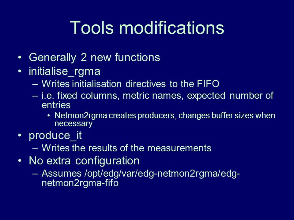 Tools modifications Generally 2 new functions initialise_rgma –Writes initialisation directives to the FIFO –i.e. fixed columns, metric names, expecte