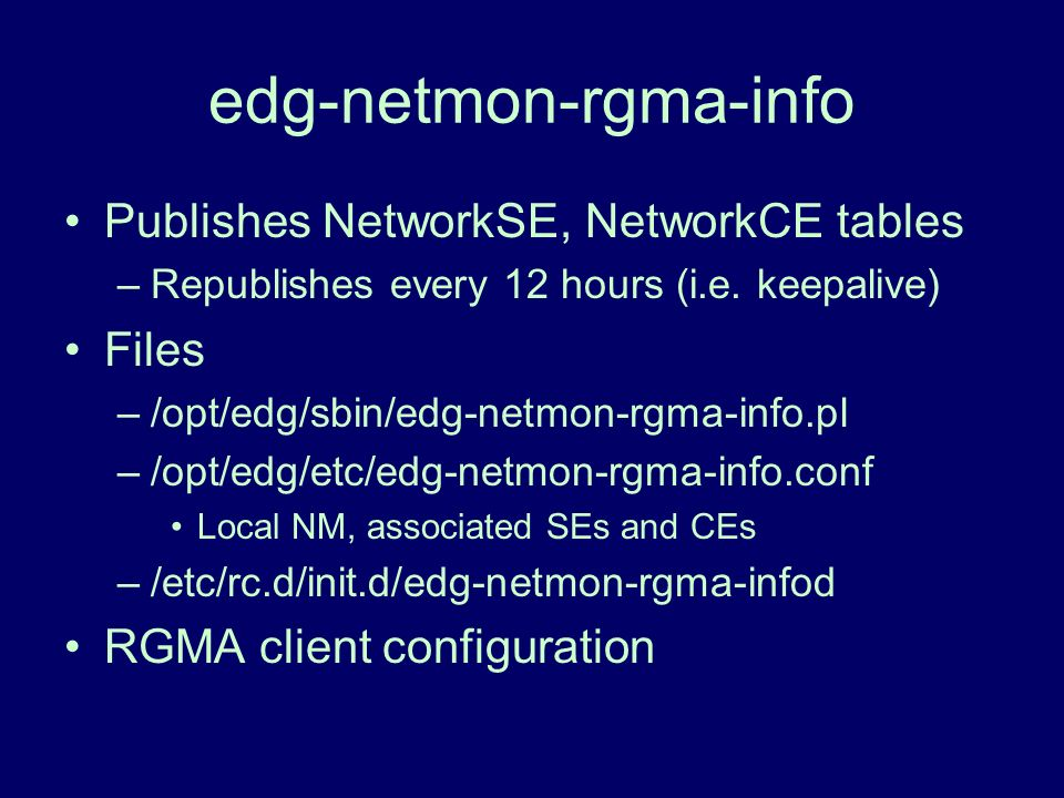 edg-netmon-rgma-info Publishes NetworkSE, NetworkCE tables –Republishes every 12 hours (i.e. keepalive) Files –/opt/edg/sbin/edg-netmon-rgma-info.pl –