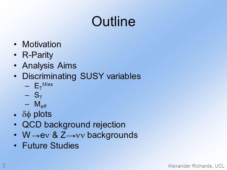 Outline Motivation R-Parity Analysis Aims Discriminating SUSY variables – E T Miss – S T – M eff plots QCD background rejection W e & Z backgrounds Future Studies Alexander Richards, UCL 2