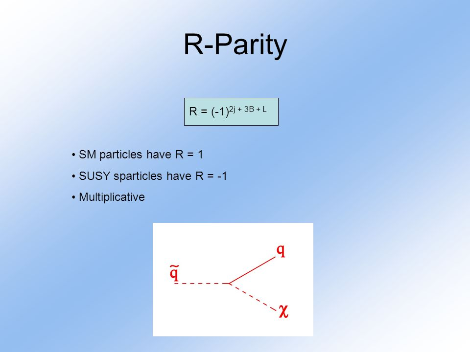 R-Parity R = (-1) 2j + 3B + L SM particles have R = 1 SUSY sparticles have R = -1 Multiplicative