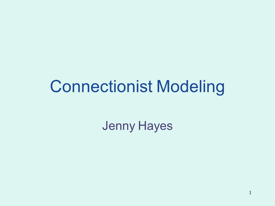 1 Connectionist Modeling Jenny Hayes