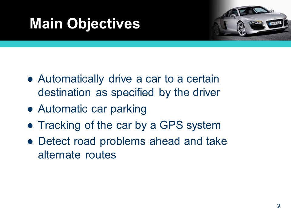 2 Main Objectives Automatically drive a car to a certain destination as specified by the driver Automatic car parking Tracking of the car by a GPS system Detect road problems ahead and take alternate routes