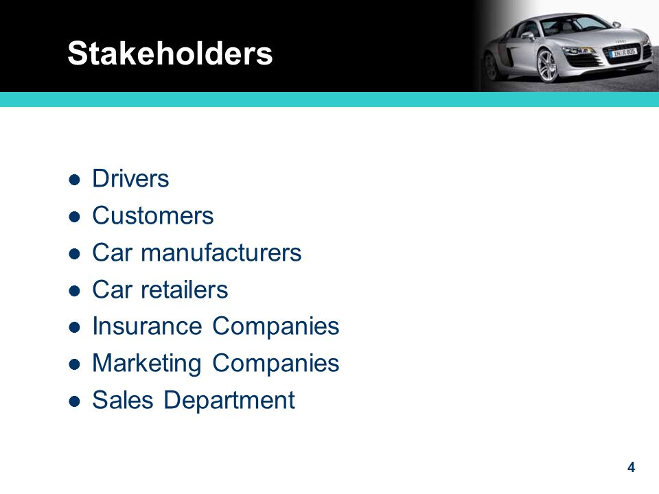 4 Stakeholders Drivers Customers Car manufacturers Car retailers Insurance Companies Marketing Companies Sales Department