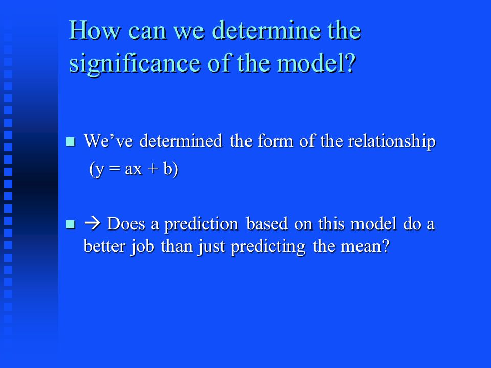 Weve determined the form of the relationship Weve determined the form of the relationship (y = ax + b) (y = ax + b) Does a prediction based on this model do a better job than just predicting the mean.