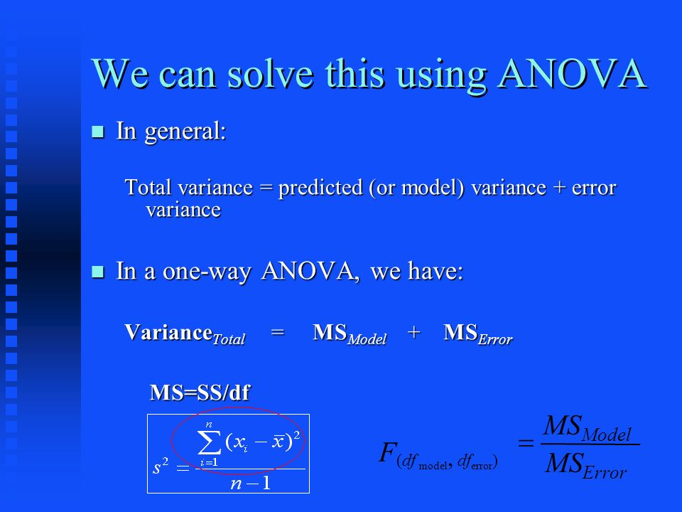 We can solve this using ANOVA In general: In general: Total variance = predicted (or model) variance + error variance In a one-way ANOVA, we have: In a one-way ANOVA, we have: Variance Total = MS Model + MS Error MS Error MS Model F (df model, df error ) MS=SS/df