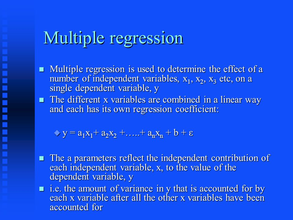 Multiple regression Multiple regression is used to determine the effect of a number of independent variables, x 1, x 2, x 3 etc, on a single dependent variable, y Multiple regression is used to determine the effect of a number of independent variables, x 1, x 2, x 3 etc, on a single dependent variable, y The different x variables are combined in a linear way and each has its own regression coefficient: The different x variables are combined in a linear way and each has its own regression coefficient: y = a 1 x 1 + a 2 x 2 +…..+ a n x n + b + ε y = a 1 x 1 + a 2 x 2 +…..+ a n x n + b + ε The a parameters reflect the independent contribution of each independent variable, x, to the value of the dependent variable, y The a parameters reflect the independent contribution of each independent variable, x, to the value of the dependent variable, y i.e.