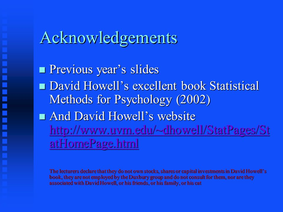 Acknowledgements Previous years slides Previous years slides David Howells excellent book Statistical Methods for Psychology (2002) David Howells excellent book Statistical Methods for Psychology (2002) And David Howells website http://www.uvm.edu/~dhowell/StatPages/St atHomePage.html And David Howells website http://www.uvm.edu/~dhowell/StatPages/St atHomePage.html http://www.uvm.edu/~dhowell/StatPages/St atHomePage.html http://www.uvm.edu/~dhowell/StatPages/St atHomePage.html The lecturers declare that they do not own stocks, shares or capital investments in David Howells book, they are not employed by the Duxbury group and do not consult for them, nor are they associated with David Howell, or his friends, or his family, or his cat