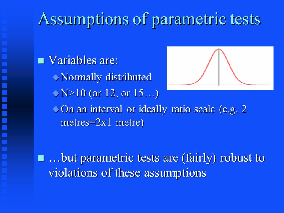Assumptions of parametric tests Variables are: Variables are: Normally distributed Normally distributed N>10 (or 12, or 15…) N>10 (or 12, or 15…) On an interval or ideally ratio scale (e.g.
