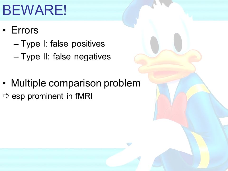 BEWARE! Errors –Type I: false positives –Type II: false negatives Multiple comparison problem esp prominent in fMRI