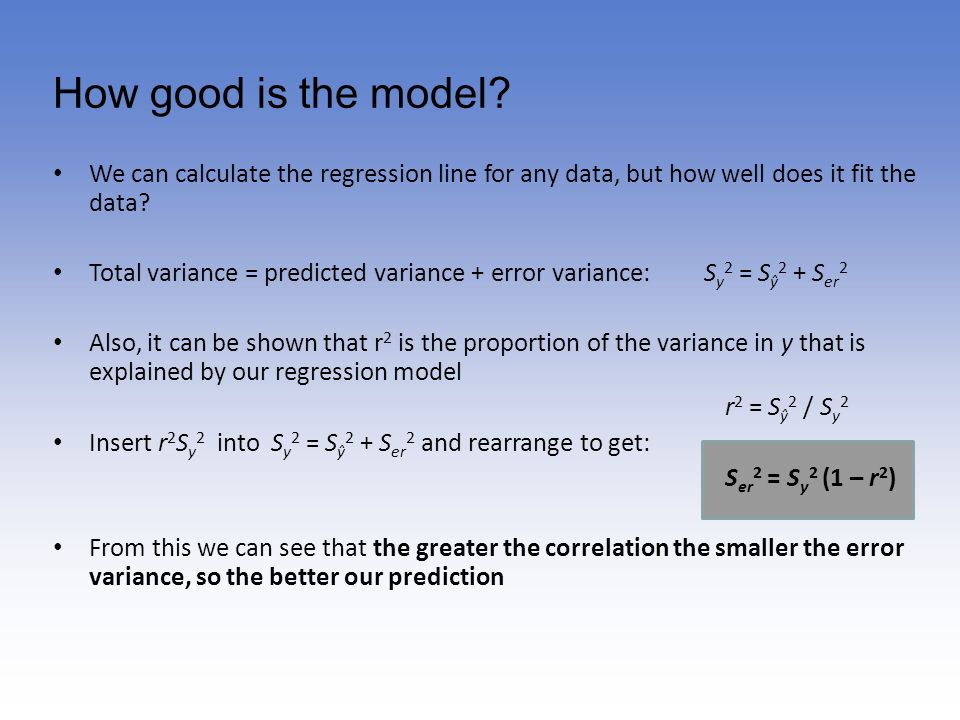 How good is the model? We can calculate the regression line for any data, but how well does it fit the data? Total variance = predicted variance + err