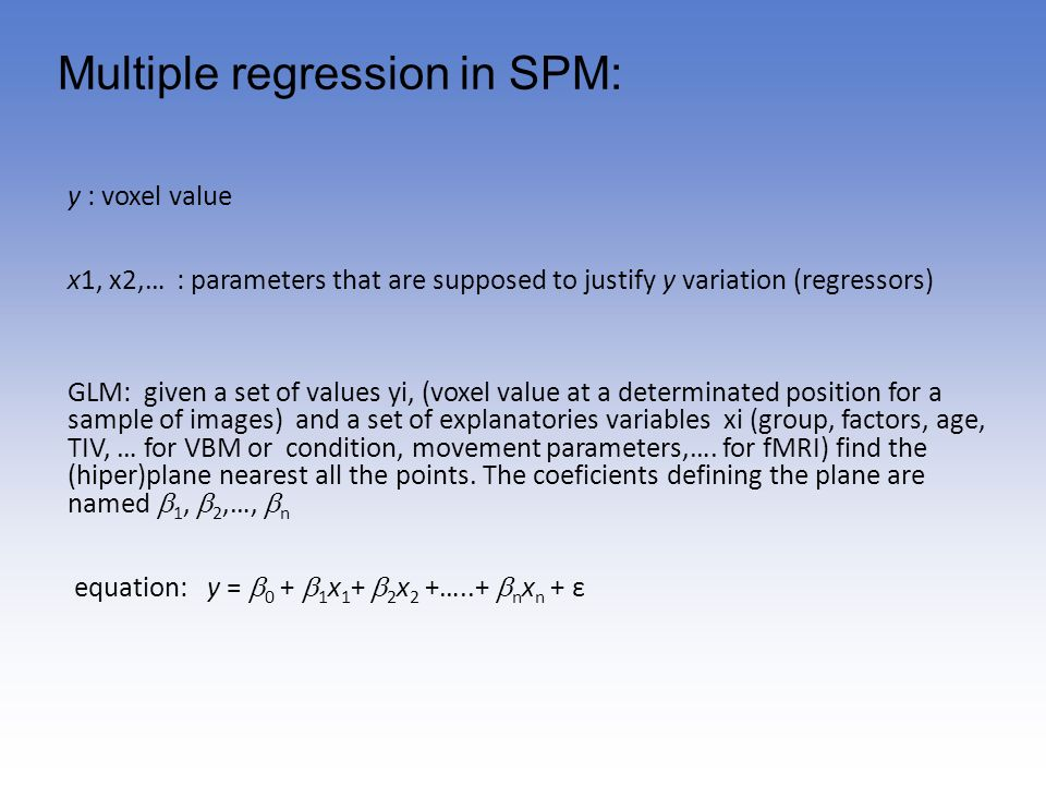 Multiple regression in SPM: y : voxel value x1, x2,… : parameters that are supposed to justify y variation (regressors) GLM: given a set of values yi,