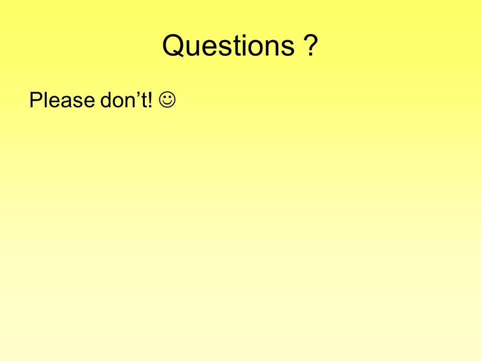 Questions ? Please dont!